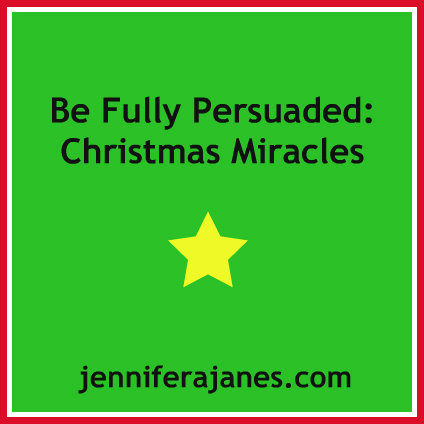 Be Fully Persuaded - Christmas Miracles - jenniferajanes.com