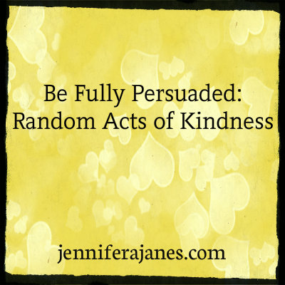 Be Fully Persuaded: Random Acts of Kindness - jenniferajanes.com