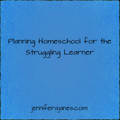 Planning Homeschool for the Struggling Learner - jenniferajanes.com