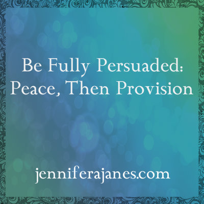 Be Fully Persuaded: Peace, Then Provision - jenniferajanes.com