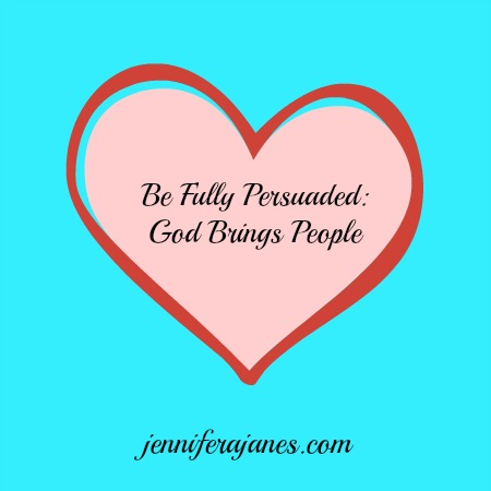 Be Fully Persuaded: God Brings People - jenniferajanes.com