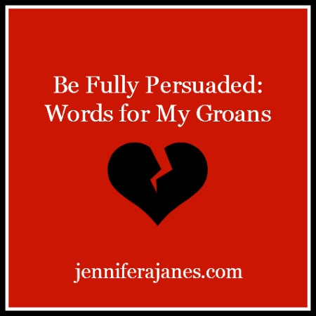 Be Fully Persuaded - Words for My Groans - jenniferajanes.com