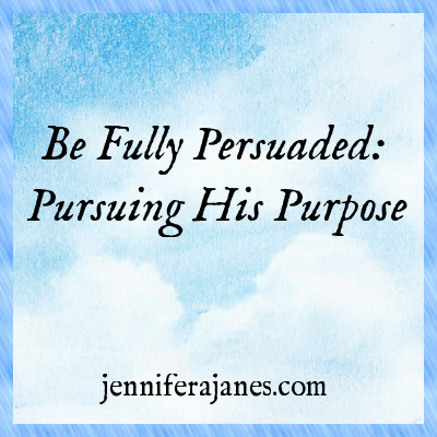 Be Fully Persuaded: Pursuing His Purpose - jenniferajanes.com
