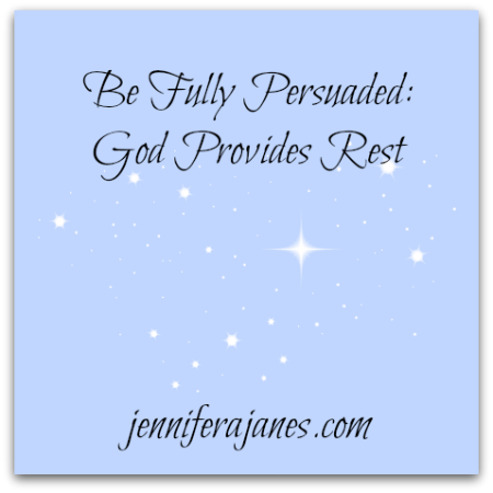 Be Fully Persuaded: God Provides Rest - jenniferajanes.com