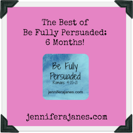 The Best of Be Fully Persuaded: 6 Months! - jenniferajanes.com