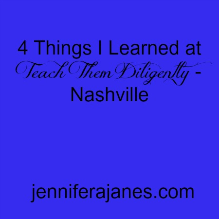 4 Things I Learned at Teach Them Diligently - Nashville - jenniferajanes.com