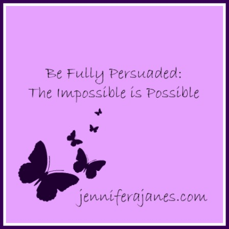 Be Fully Persuaded: The Impossible is Possible - jenniferajanes.com