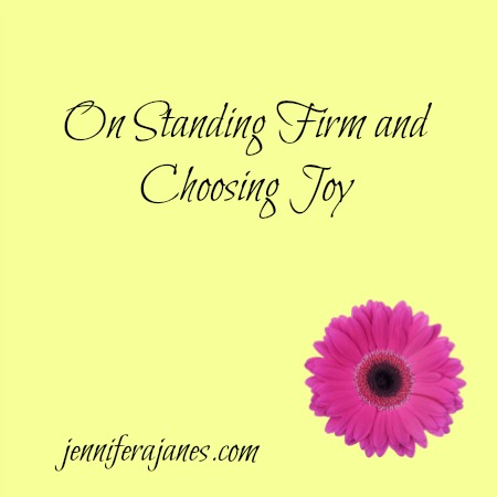 On Standing Firm and Choosing Joy - jenniferajanes.com