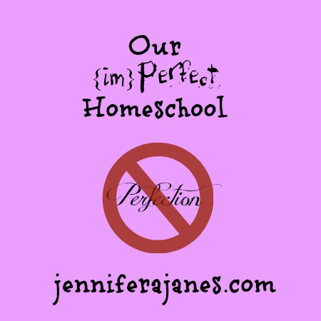 Our {im}Perfect Homeschool - jenniferajanes.com