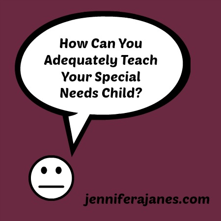 How Can You Adequately Teach Your Special Needs Child? - jenniferajanes.com