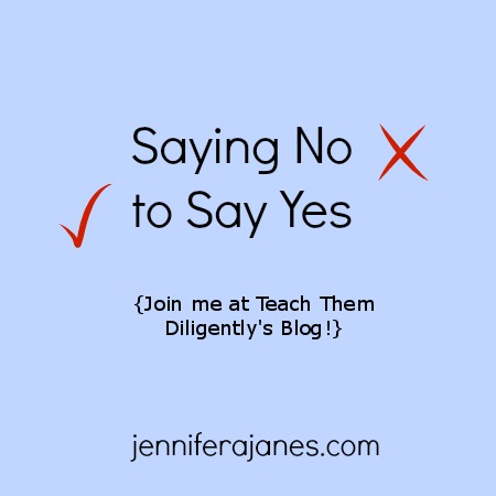 Saying No to Say Yes {Join Me at the Teach Them Diligently Blog!} - jenniferajanes.com