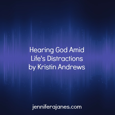 Hearing God Amid Life's Distractions - jenniferajanes.com