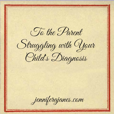 To the Parent Struggling with Your Child's Diagnosis - jenniferajanes.com