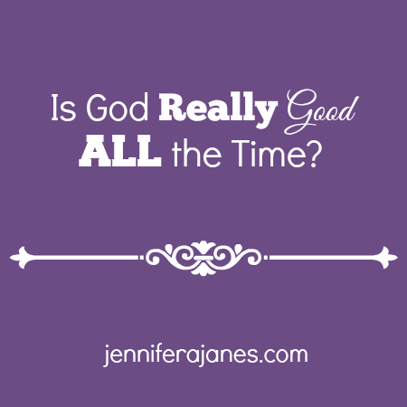 Is God Really Good ALL the Time - jenniferajanes.com
