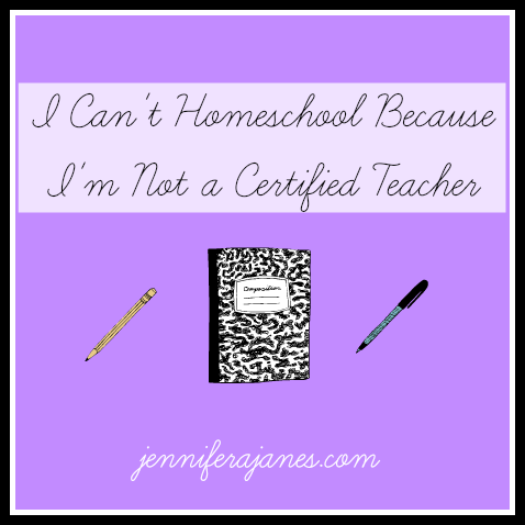 I Can't Homeschool Because I'm Not a Certified Teacher - jenniferajanes.com