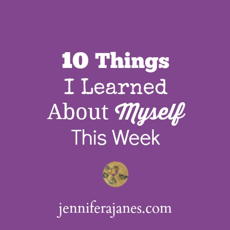10 Things I Learned About Myself This Week - jenniferajanes.com