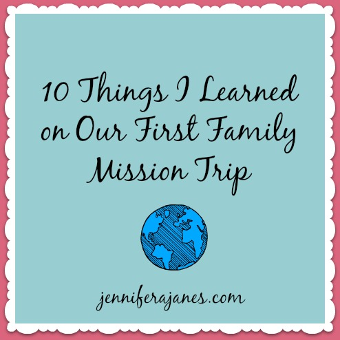 10 Things I Learned on Our First Family Mission Trip - jenniferajanes.com