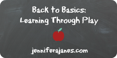 Back to Basics: Learning Through Play - jenniferajanes.com