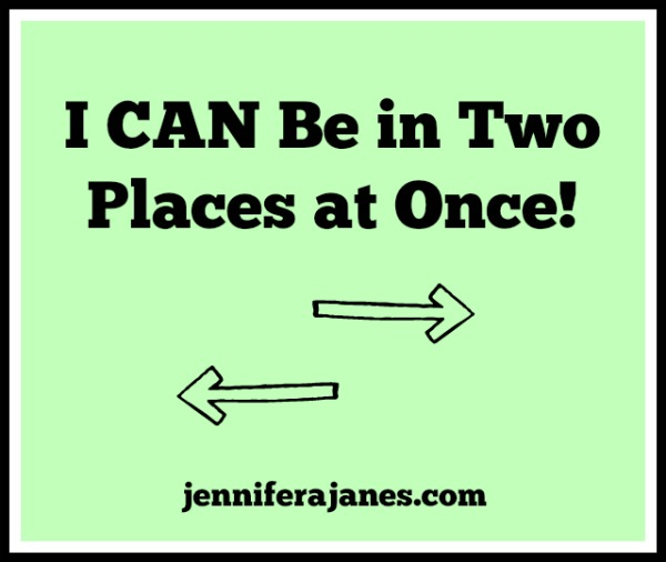 I CAN Be in Two Places at Once! - jenniferajanes.com
