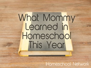 What Mommy Learned in Homeschool This Year - iHomeschool Network