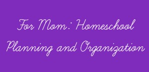 For Mom - Homeschool Planning and Organization